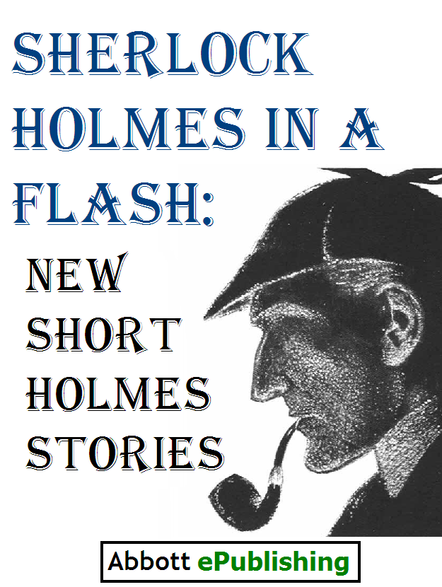Sherlock Holmes in a Flash: New Short Holmes Stories by Abbott ePublishing